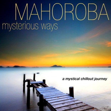 Mahoroba - Mysterious Ways. A Mystical Chillout Journey (2013)