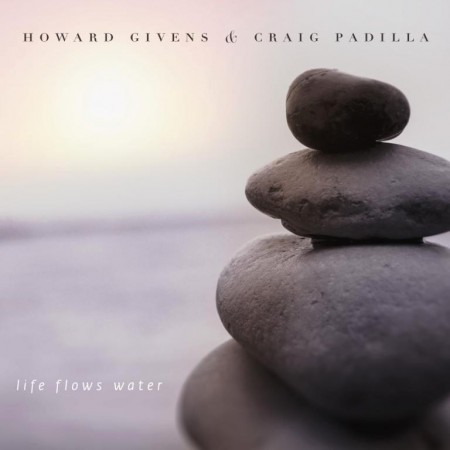 Howard Givens & Craig Padilla - Life Flows Water (2015)